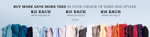 Buy More Save More Tees In your choice of Sizes and Styles. $12 Each when you buy 4+. $15 Each when you buy 3. $18 Each when you buy 2. Click for Details