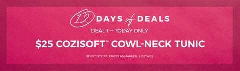 12 days of deals. Deal 1 - Today Only. $25 Cozisoft cowl-neck tunic. Select Styles. Prices as marked. Details.